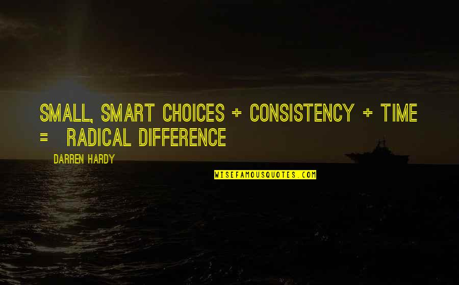 Time Difference Quotes By Darren Hardy: Small, Smart Choices + Consistency + Time =