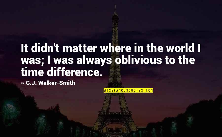 Time Difference Quotes By G.J. Walker-Smith: It didn't matter where in the world I