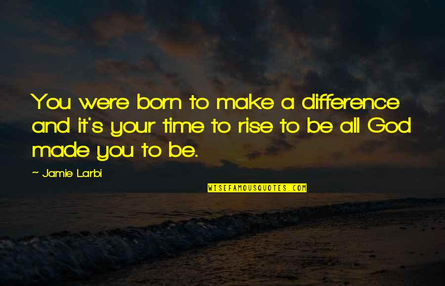 Time Difference Quotes By Jamie Larbi: You were born to make a difference and