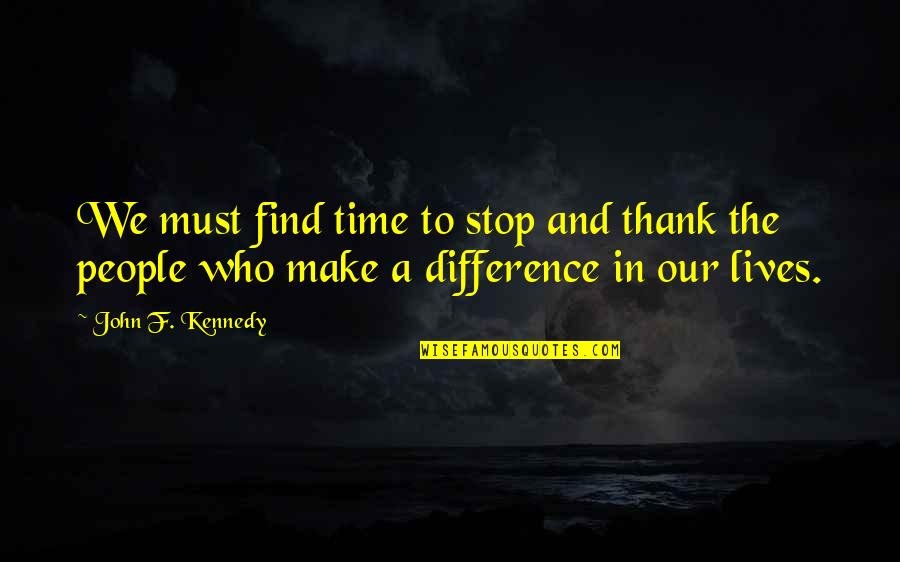 Time Difference Quotes By John F. Kennedy: We must find time to stop and thank