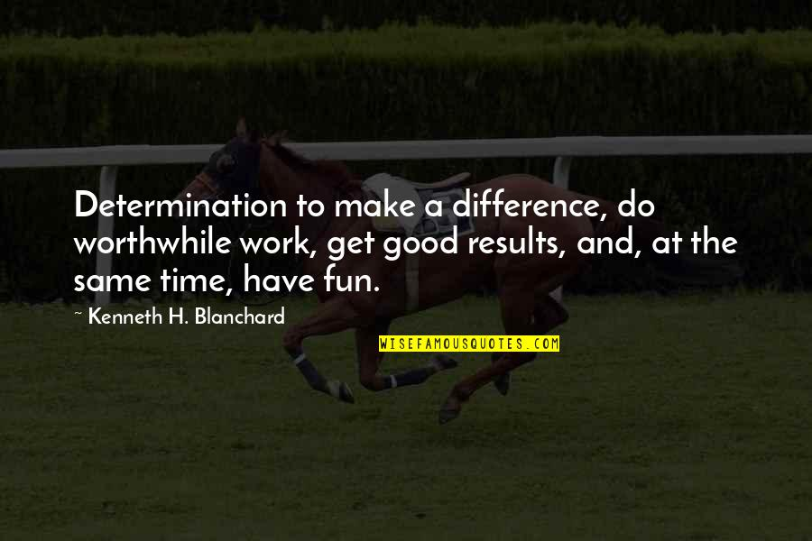 Time Difference Quotes By Kenneth H. Blanchard: Determination to make a difference, do worthwhile work,