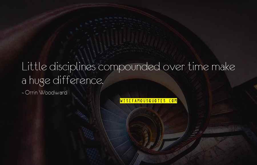 Time Difference Quotes By Orrin Woodward: Little disciplines compounded over time make a huge