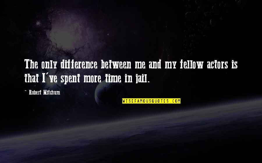 Time Difference Quotes By Robert Mitchum: The only difference between me and my fellow