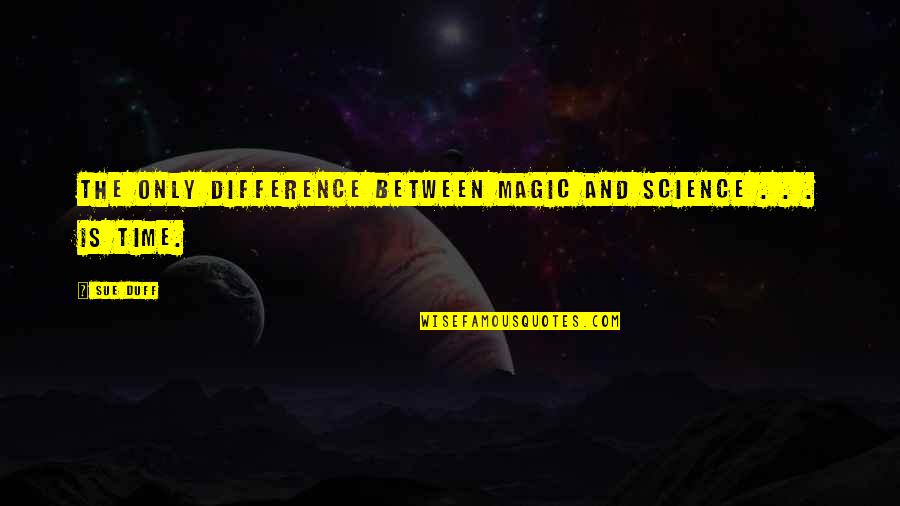 Time Difference Quotes By Sue Duff: The only difference between magic and science .