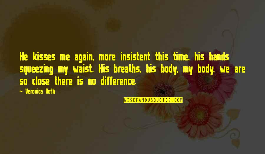 Time Difference Quotes By Veronica Roth: He kisses me again, more insistent this time,