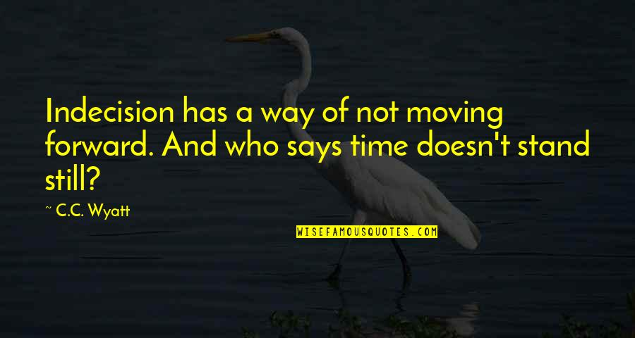 Time Doesn't Stand Still Quotes By C.C. Wyatt: Indecision has a way of not moving forward.