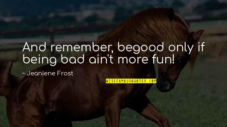 Time Doesn't Stand Still Quotes By Jeaniene Frost: And remember, begood only if being bad ain't