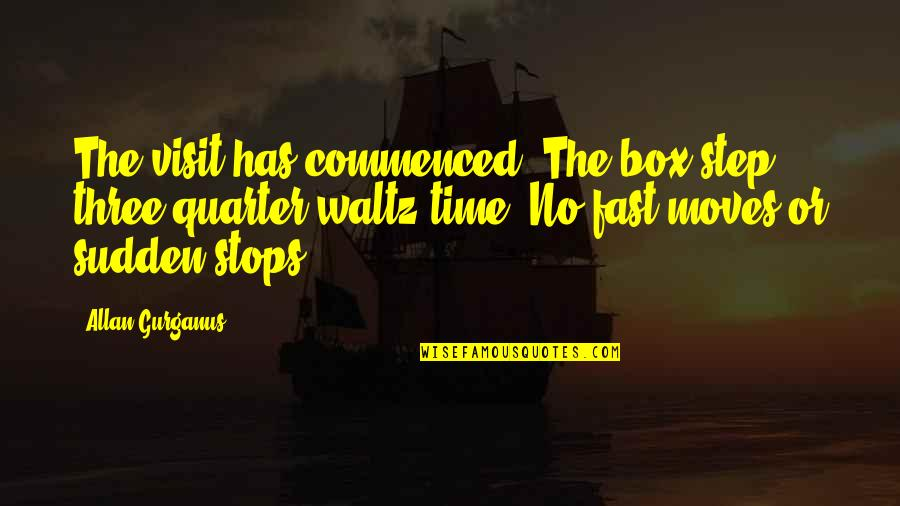 Time Fast Quotes By Allan Gurganus: The visit has commenced. The box step, three-quarter