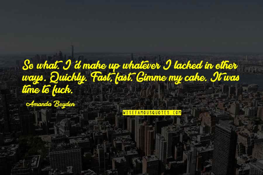 Time Fast Quotes By Amanda Boyden: So what. I'd make up whatever I lacked
