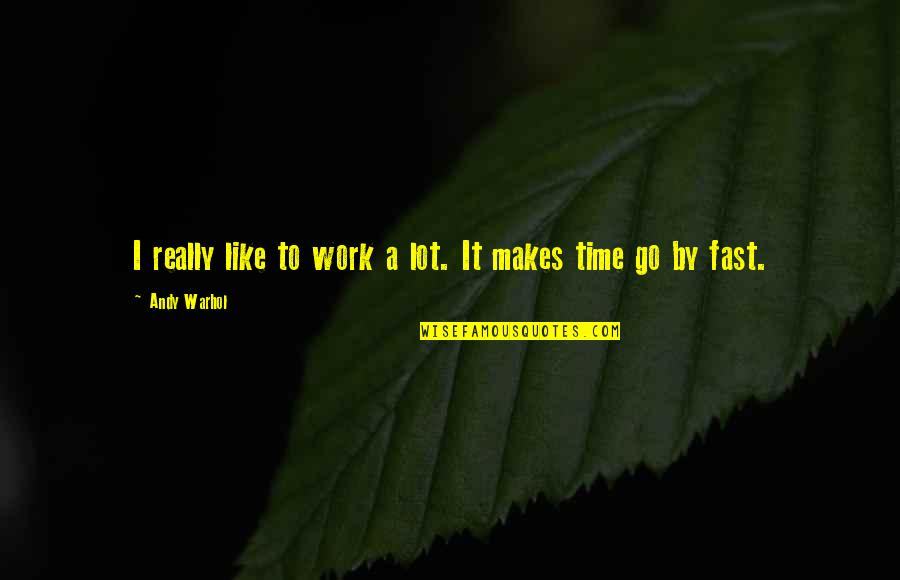 Time Fast Quotes By Andy Warhol: I really like to work a lot. It