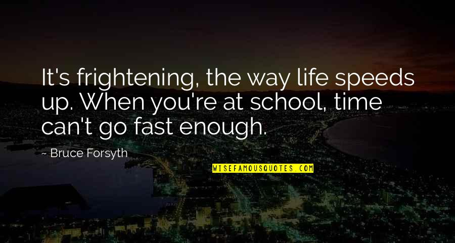 Time Fast Quotes By Bruce Forsyth: It's frightening, the way life speeds up. When