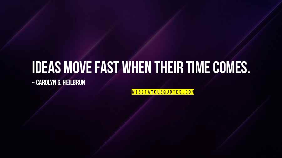 Time Fast Quotes By Carolyn G. Heilbrun: Ideas move fast when their time comes.
