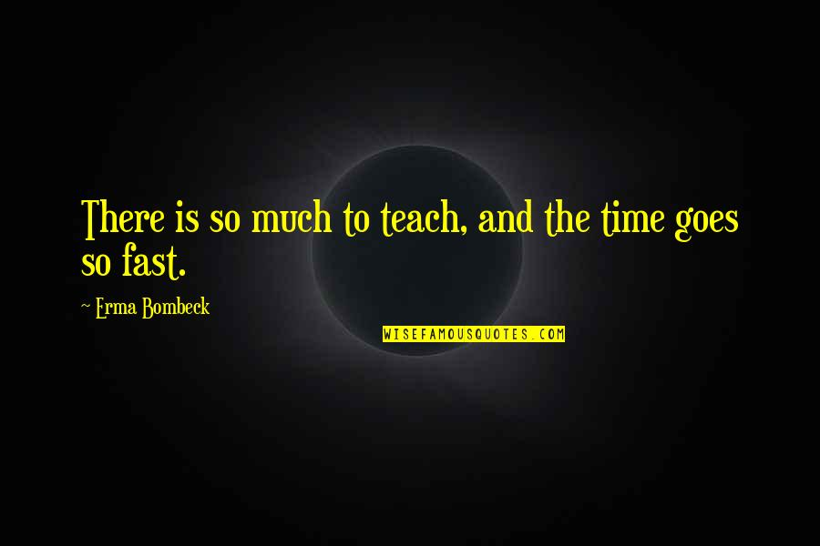 Time Fast Quotes By Erma Bombeck: There is so much to teach, and the