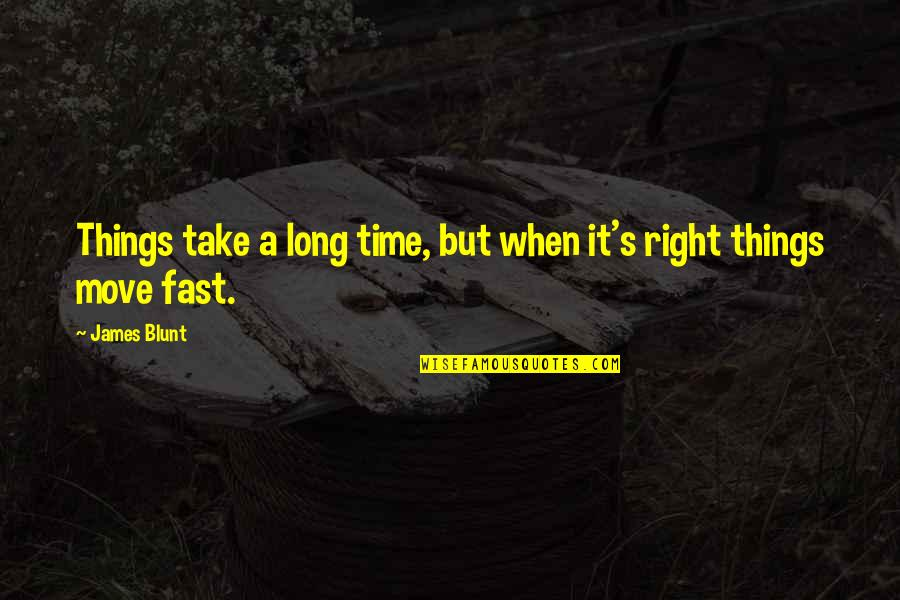 Time Fast Quotes By James Blunt: Things take a long time, but when it's