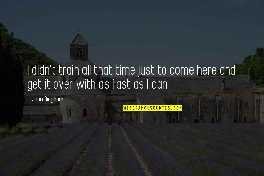 Time Fast Quotes By John Bingham: I didn't train all that time just to