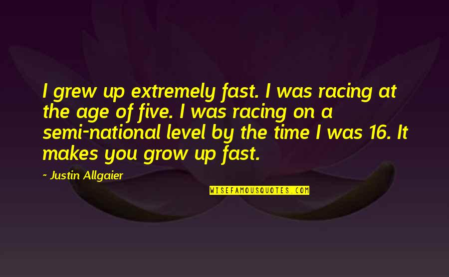 Time Fast Quotes By Justin Allgaier: I grew up extremely fast. I was racing