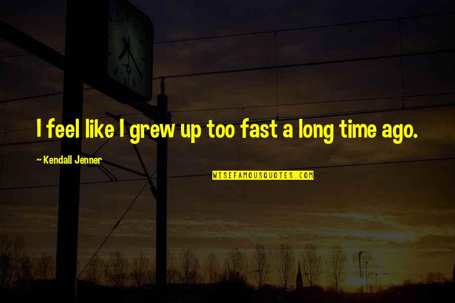 Time Fast Quotes By Kendall Jenner: I feel like I grew up too fast
