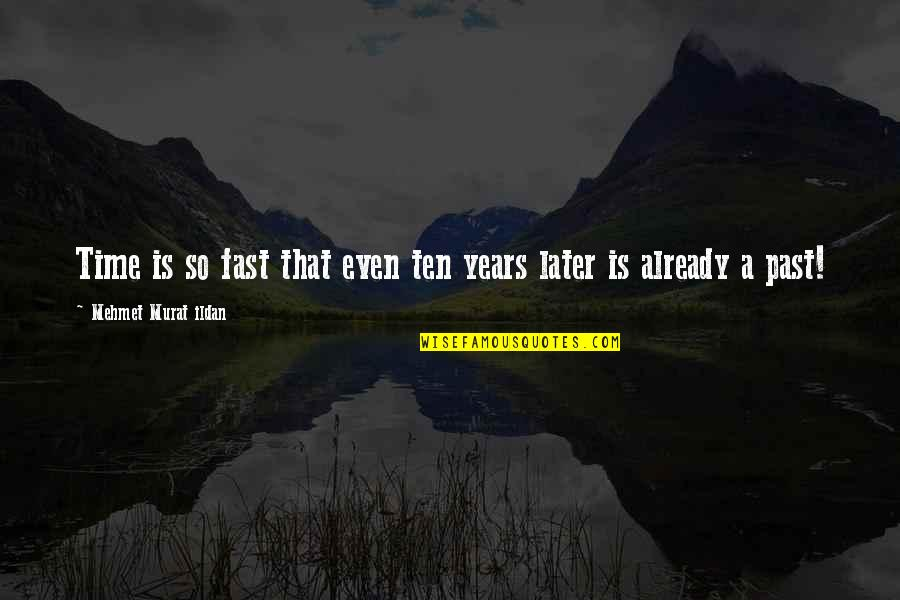 Time Fast Quotes By Mehmet Murat Ildan: Time is so fast that even ten years