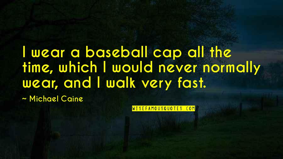 Time Fast Quotes By Michael Caine: I wear a baseball cap all the time,