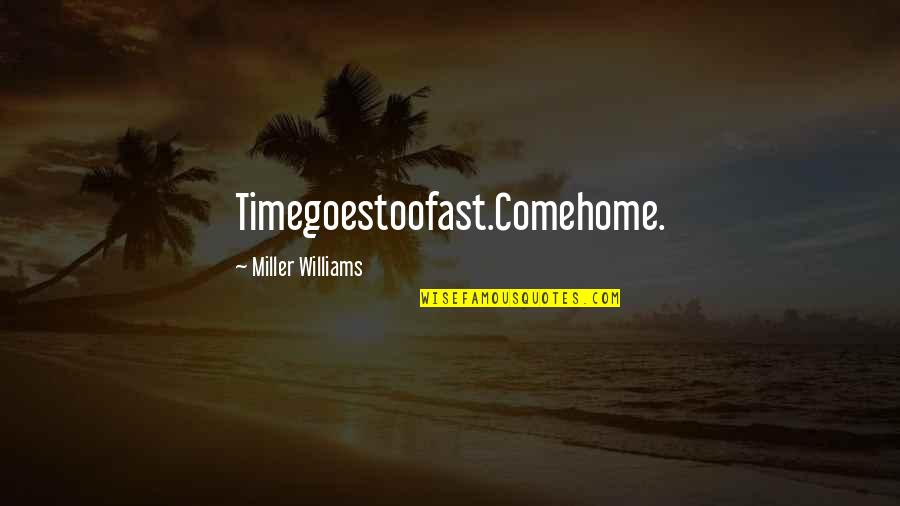 Time Fast Quotes By Miller Williams: Timegoestoofast.Comehome.