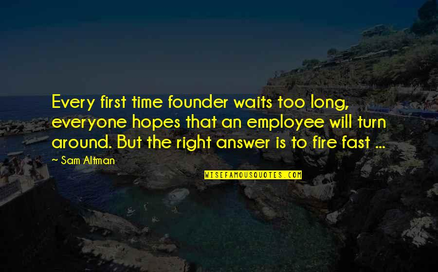 Time Fast Quotes By Sam Altman: Every first time founder waits too long, everyone