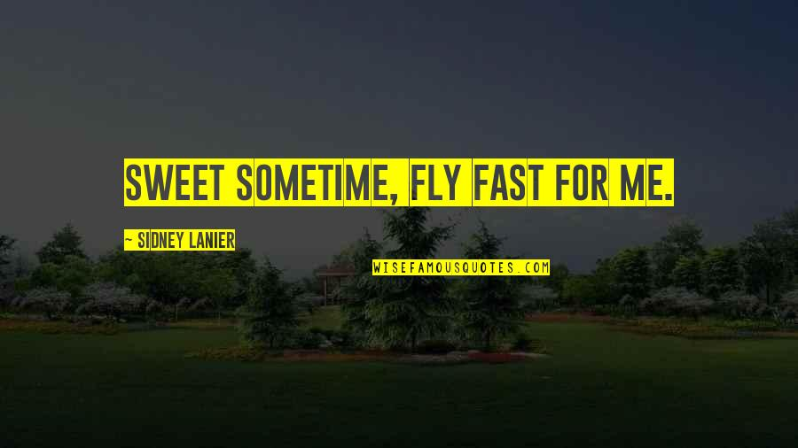 Time Fast Quotes By Sidney Lanier: Sweet Sometime, fly fast for me.