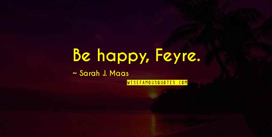 Time Flies So Fast My Son Quotes By Sarah J. Maas: Be happy, Feyre.