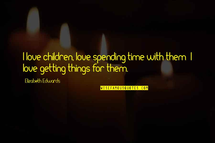 Time For Love Quotes By Elizabeth Edwards: I love children, love spending time with them;