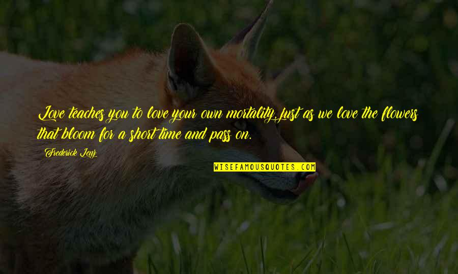 Time For Love Quotes By Frederick Lenz: Love teaches you to love your own mortality,