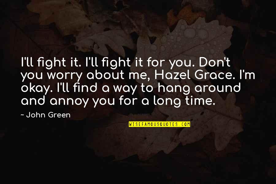Time For Love Quotes By John Green: I'll fight it. I'll fight it for you.