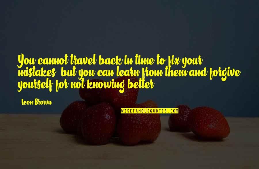 Time For Love Quotes By Leon Brown: You cannot travel back in time to fix