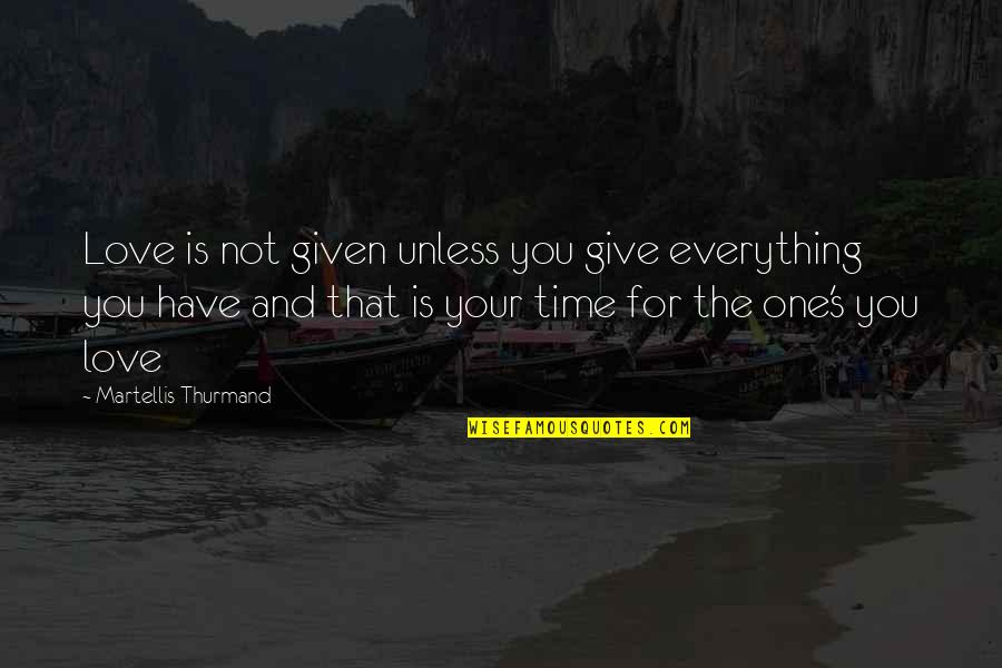 Time For Love Quotes By Martellis Thurmand: Love is not given unless you give everything