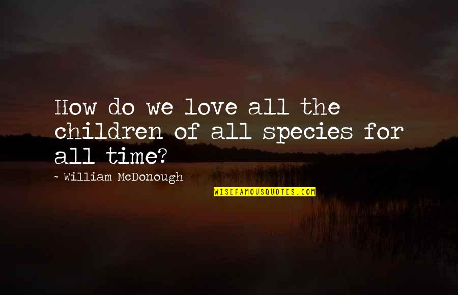 Time For Love Quotes By William McDonough: How do we love all the children of