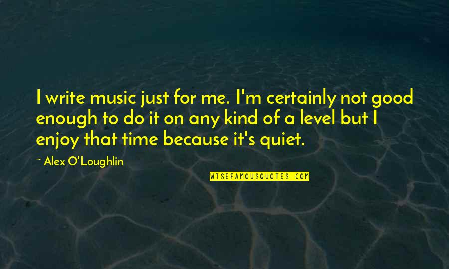 Time For Music Quotes By Alex O'Loughlin: I write music just for me. I'm certainly