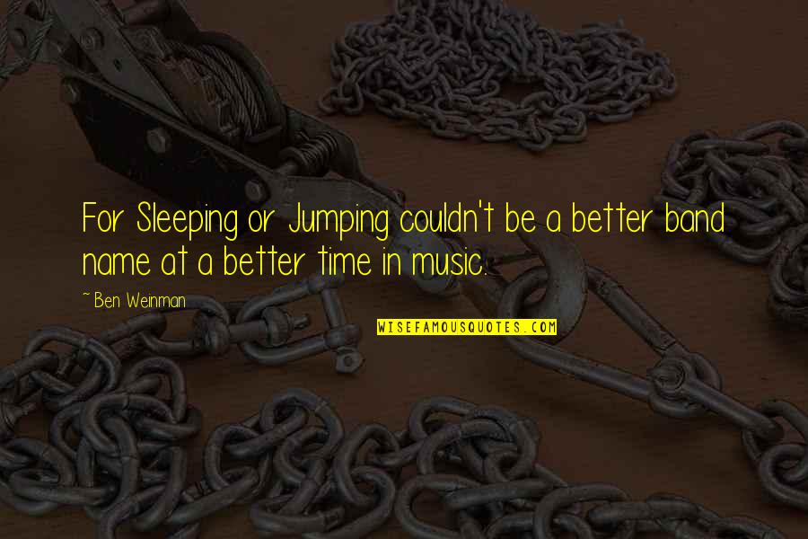 Time For Music Quotes By Ben Weinman: For Sleeping or Jumping couldn't be a better