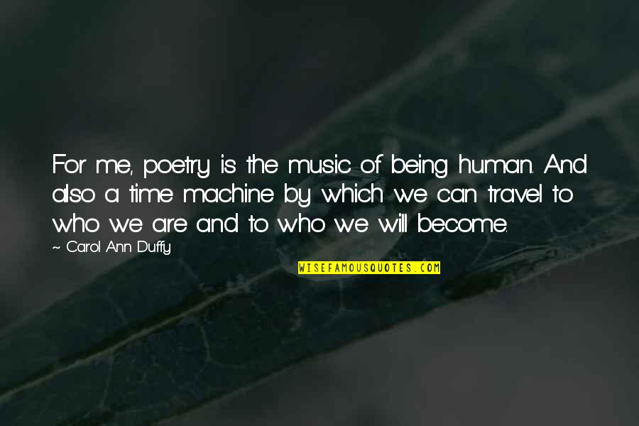 Time For Music Quotes By Carol Ann Duffy: For me, poetry is the music of being