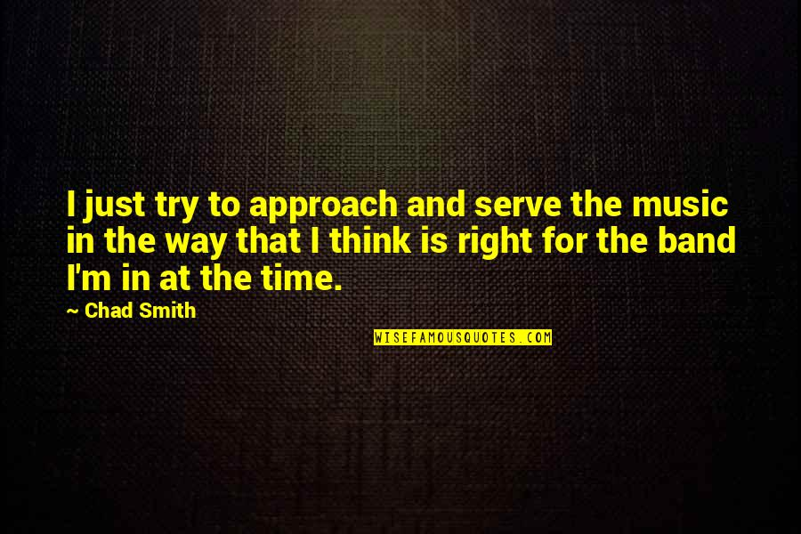 Time For Music Quotes By Chad Smith: I just try to approach and serve the
