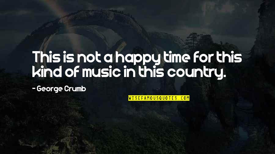 Time For Music Quotes By George Crumb: This is not a happy time for this