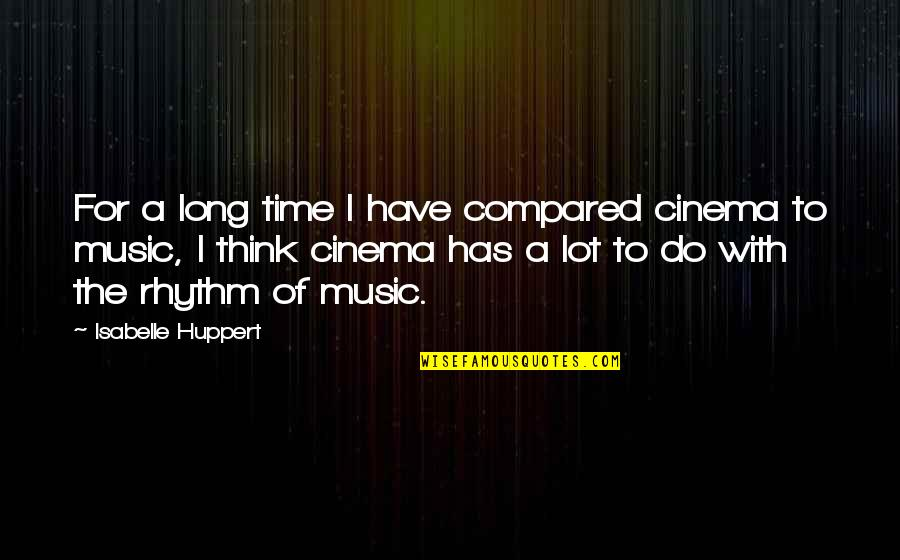 Time For Music Quotes By Isabelle Huppert: For a long time I have compared cinema