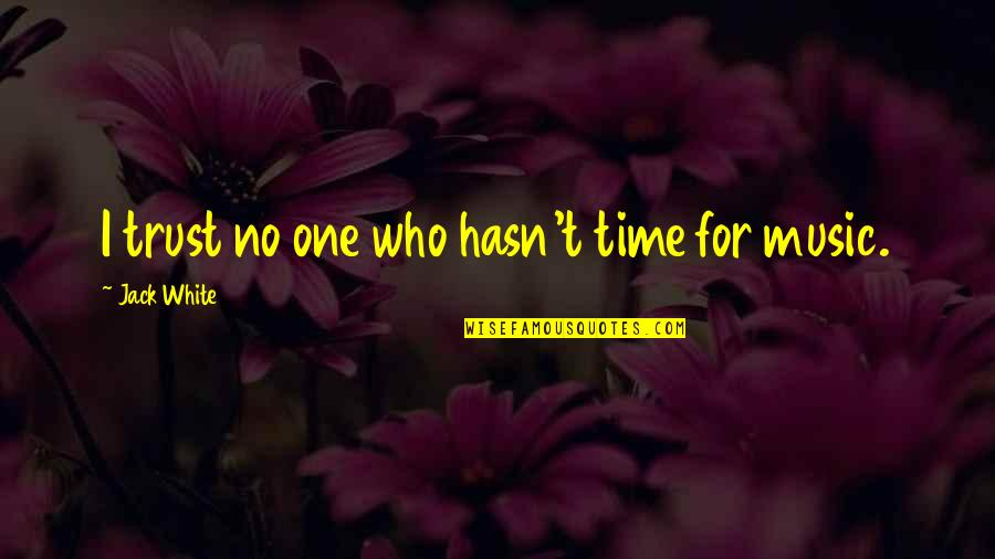 Time For Music Quotes By Jack White: I trust no one who hasn't time for