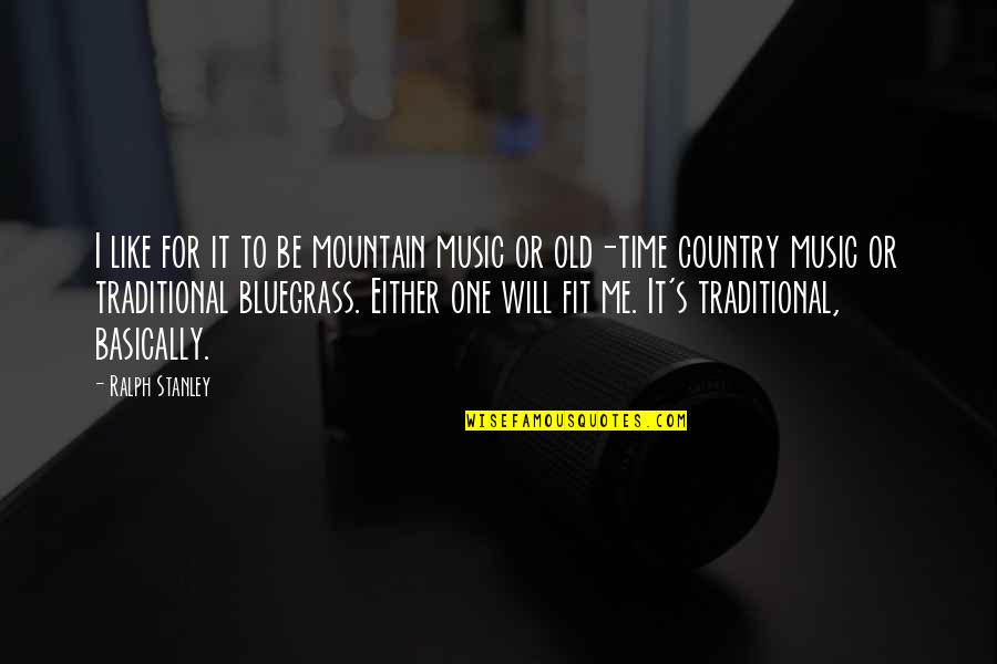 Time For Music Quotes By Ralph Stanley: I like for it to be mountain music