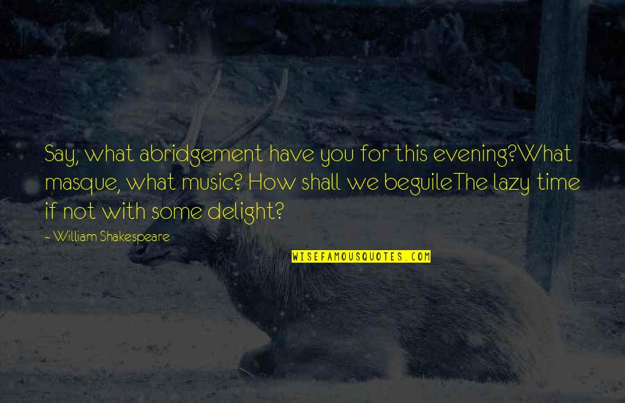 Time For Music Quotes By William Shakespeare: Say, what abridgement have you for this evening?What