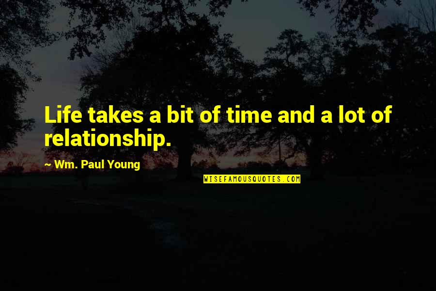 Time For Relationship Quotes By Wm. Paul Young: Life takes a bit of time and a