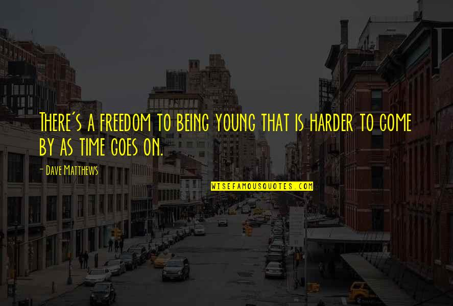Time Goes By Quotes By Dave Matthews: There's a freedom to being young that is