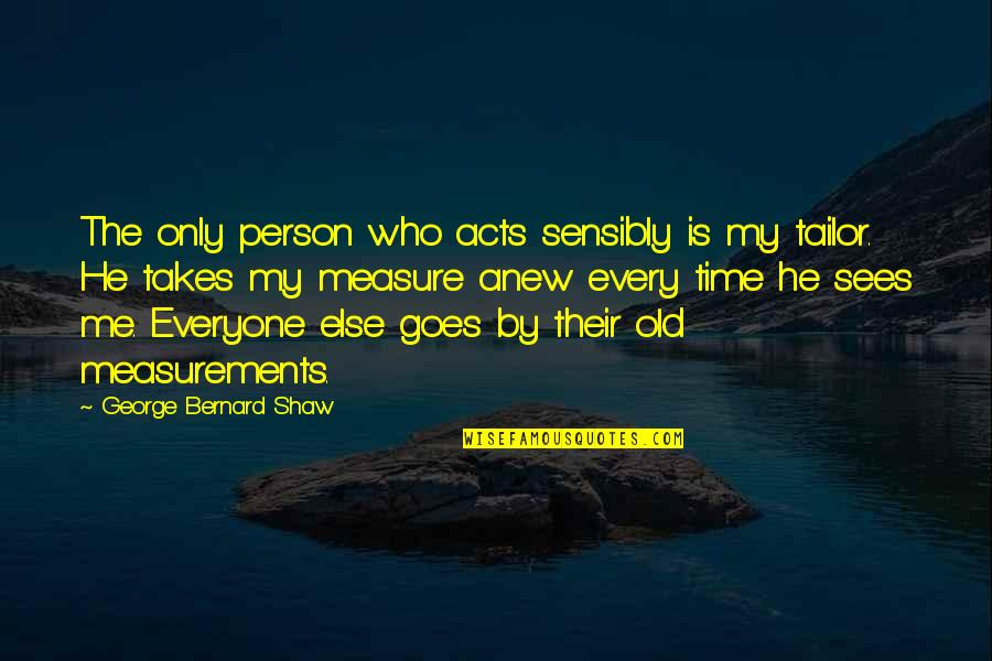 Time Goes By Quotes By George Bernard Shaw: The only person who acts sensibly is my