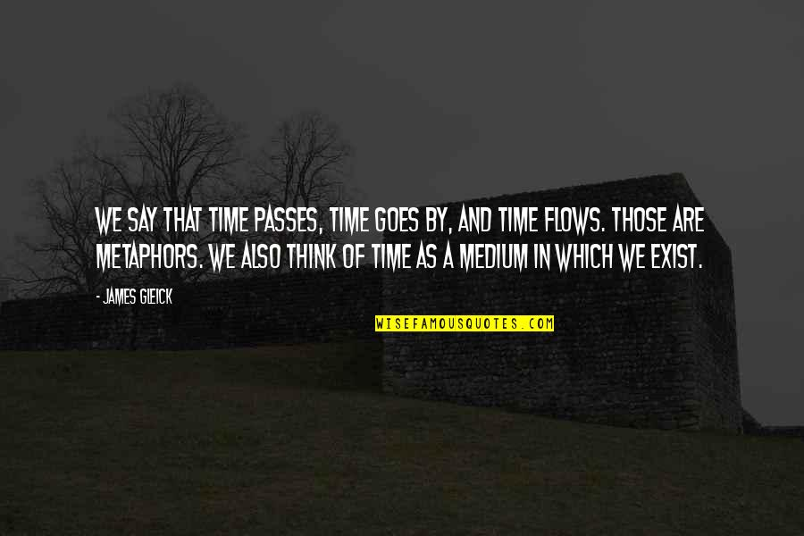 Time Goes By Quotes By James Gleick: We say that time passes, time goes by,