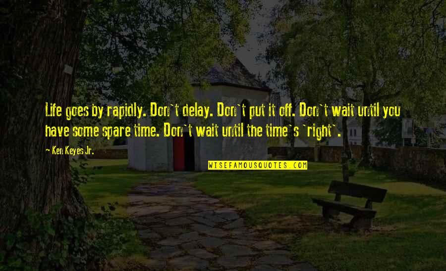Time Goes By Quotes By Ken Keyes Jr.: Life goes by rapidly. Don't delay. Don't put