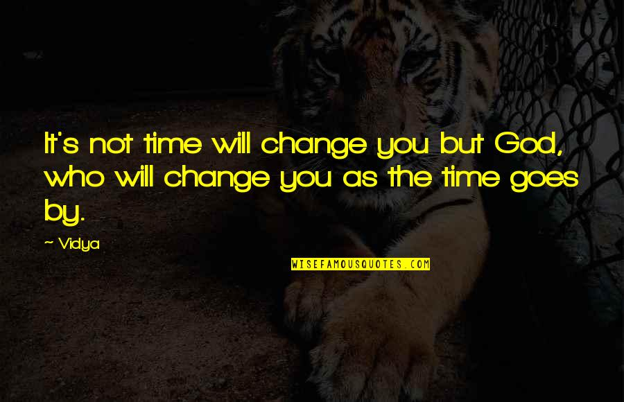 Time Goes By Quotes By Vidya: It's not time will change you but God,