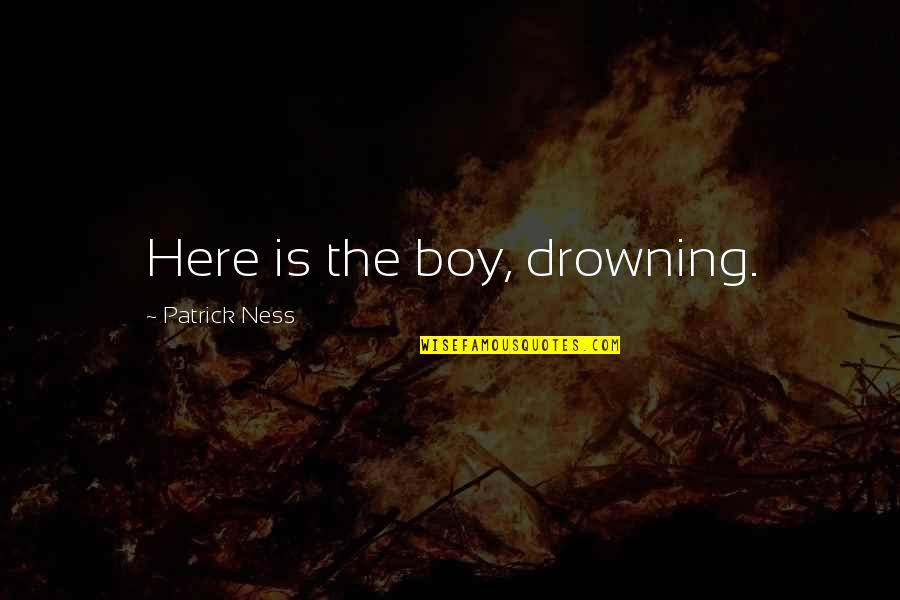 Time Goes Slow Quotes By Patrick Ness: Here is the boy, drowning.