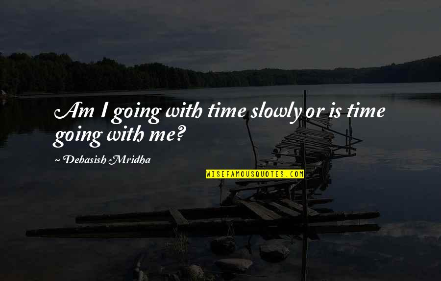 Time Going Slowly Quotes By Debasish Mridha: Am I going with time slowly or is
